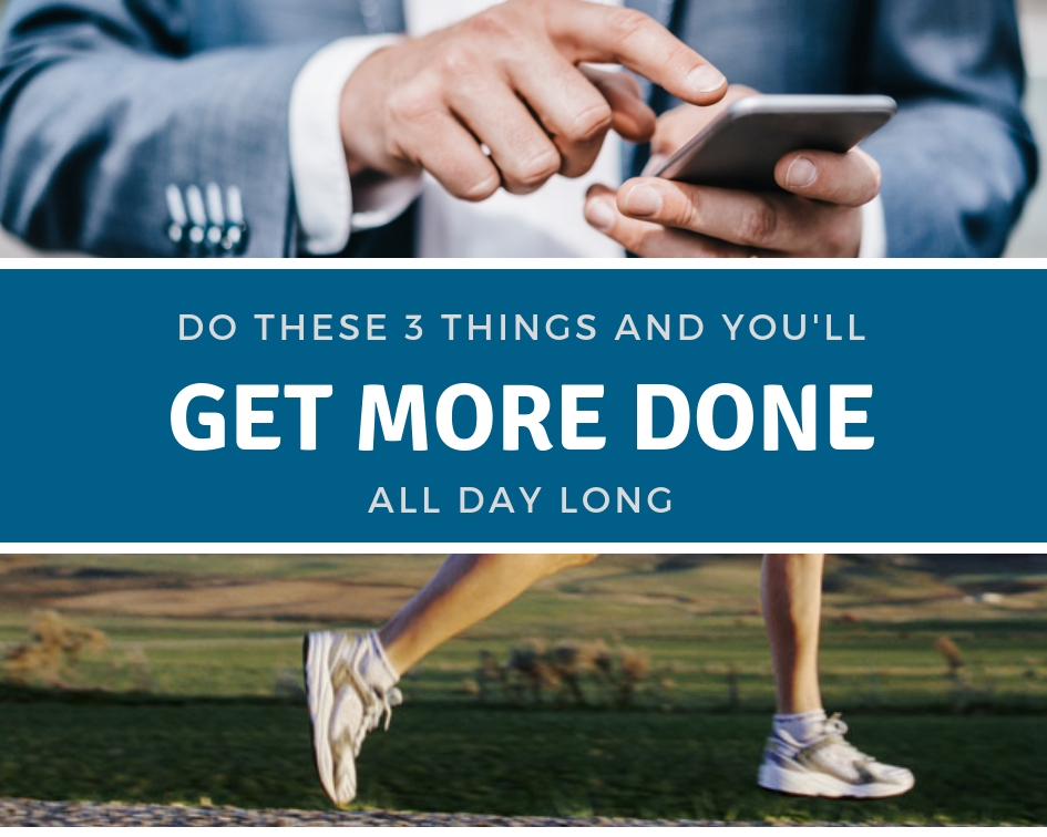 Do These Three Things And Get More Done All Day